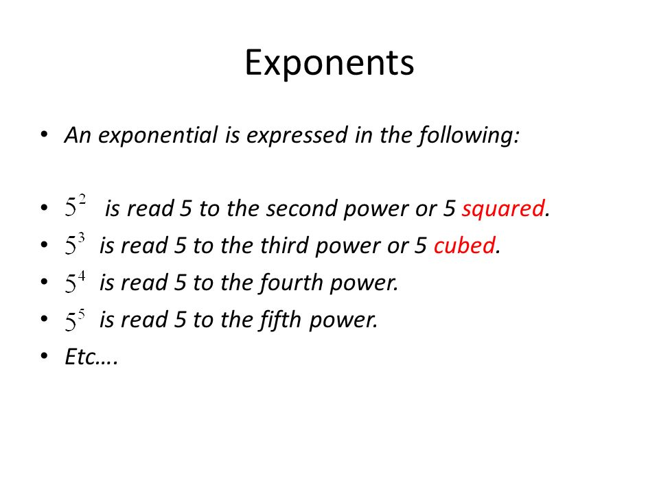 An exponential is expressed in the following: is read 5 to the second power or 5 squared.