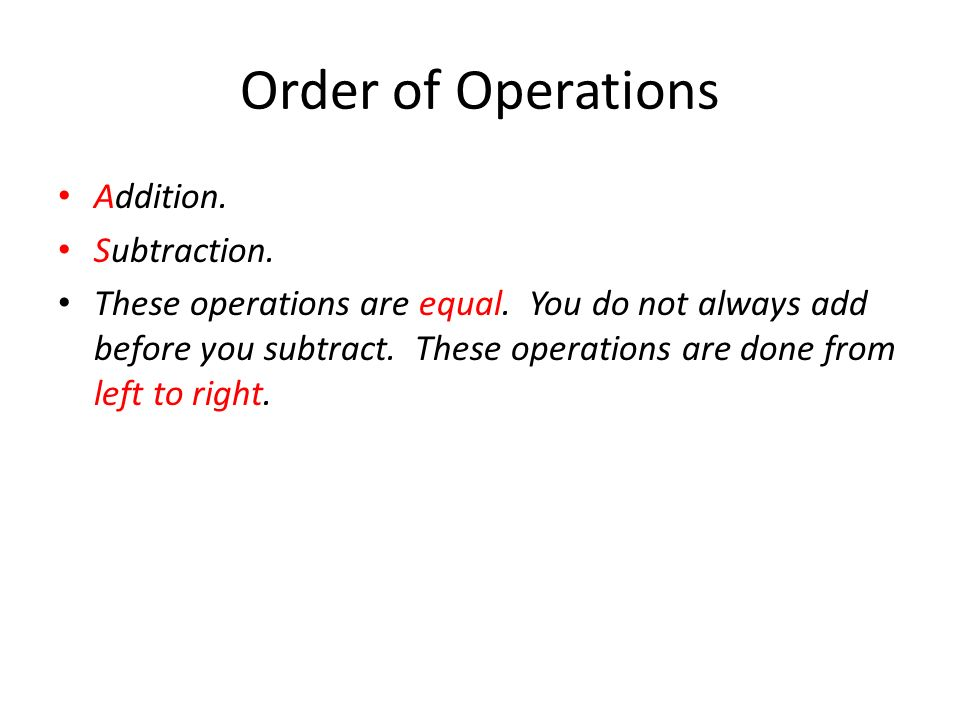 Order of Operations Addition. Subtraction. These operations are equal.