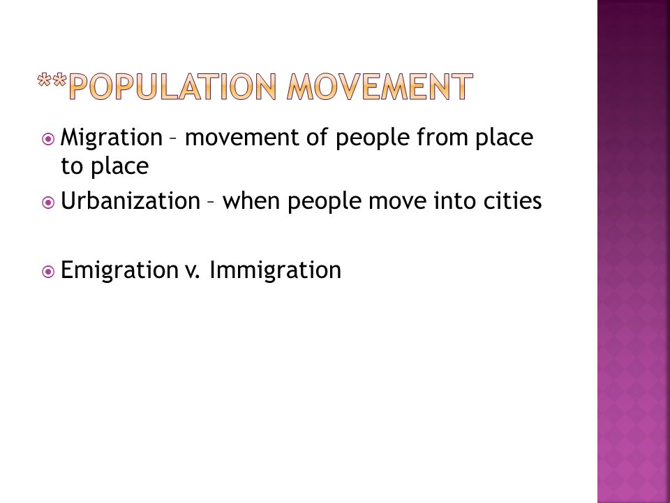  Migration – movement of people from place to place  Urbanization – when people move into cities  Emigration v.