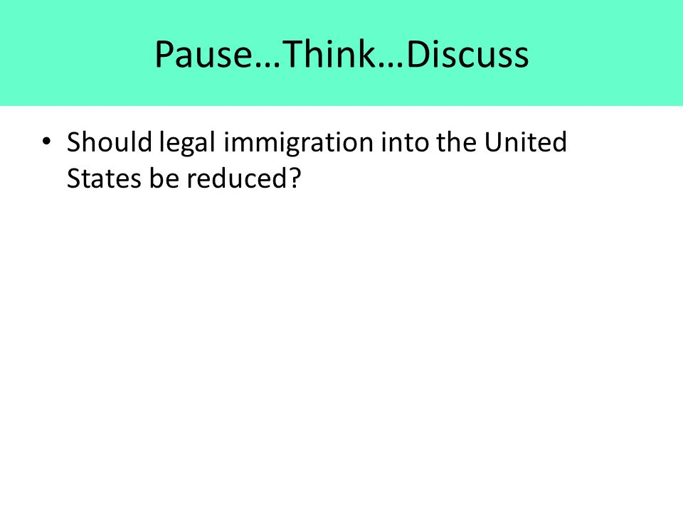 Pause…Think…Discuss Should legal immigration into the United States be reduced