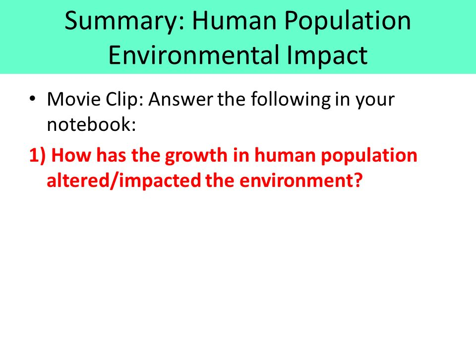 Summary: Human Population Environmental Impact Movie Clip: Answer the following in your notebook: 1) How has the growth in human population altered/impacted the environment