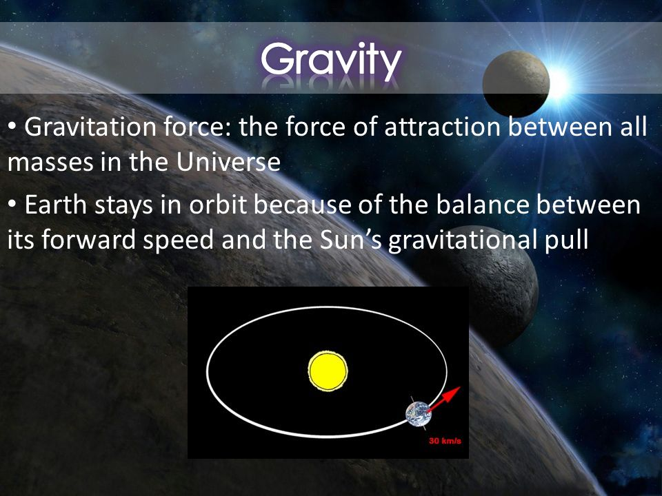 Gravitation force: the force of attraction between all masses in the Universe Earth stays in orbit because of the balance between its forward speed and the Sun's gravitational pull