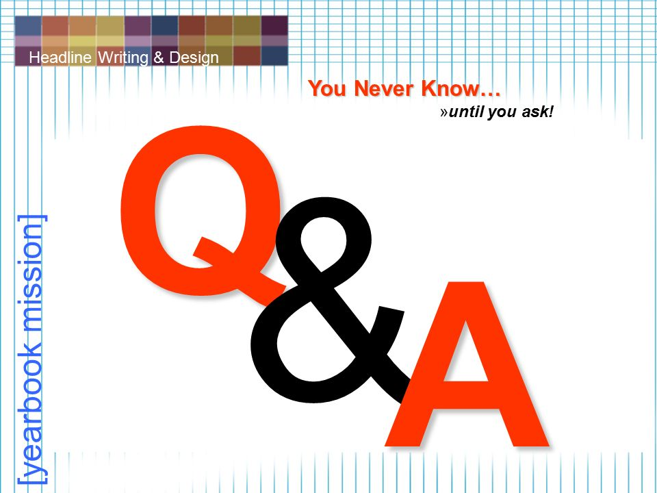 Headline Writing & Design [yearbook mission] Q & A You Never Know… »until you ask!