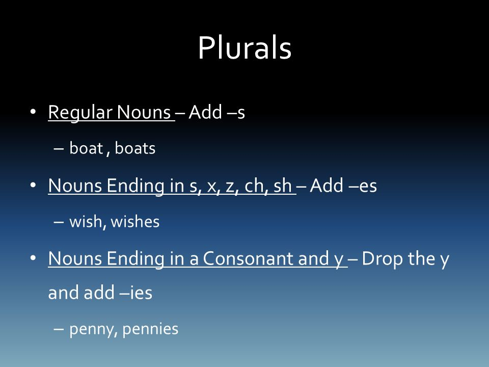 Plurals Regular Nouns – Add –s – boat, boats Nouns Ending in s, x, z, ch, sh – Add –es – wish, wishes Nouns Ending in a Consonant and y – Drop the y and add –ies – penny, pennies