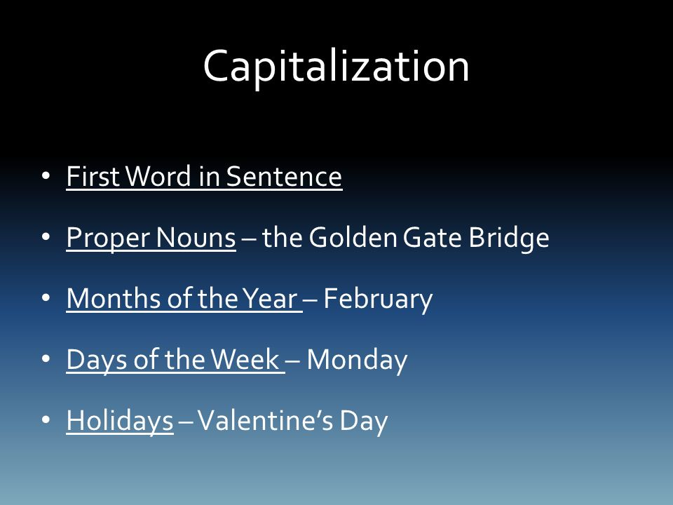 Capitalization First Word in Sentence Proper Nouns – the Golden Gate Bridge Months of the Year – February Days of the Week – Monday Holidays – Valentine's Day