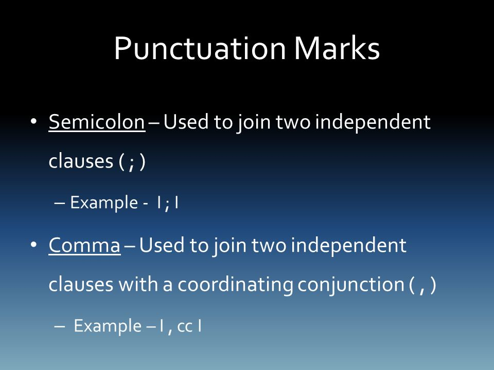 Punctuation Marks Semicolon – Used to join two independent clauses ( ; ) – Example - I ; I Comma – Used to join two independent clauses with a coordinating conjunction (, ) – Example – I, cc I