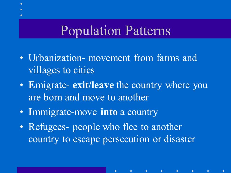 Population Patterns Urbanization- movement from farms and villages to cities Emigrate- exit/leave the country where you are born and move to another Immigrate-move into a country Refugees- people who flee to another country to escape persecution or disaster