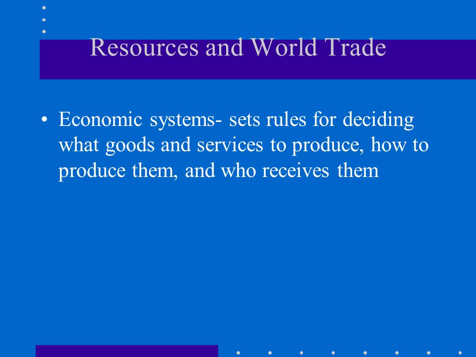 Resources and World Trade Economic systems- sets rules for deciding what goods and services to produce, how to produce them, and who receives them