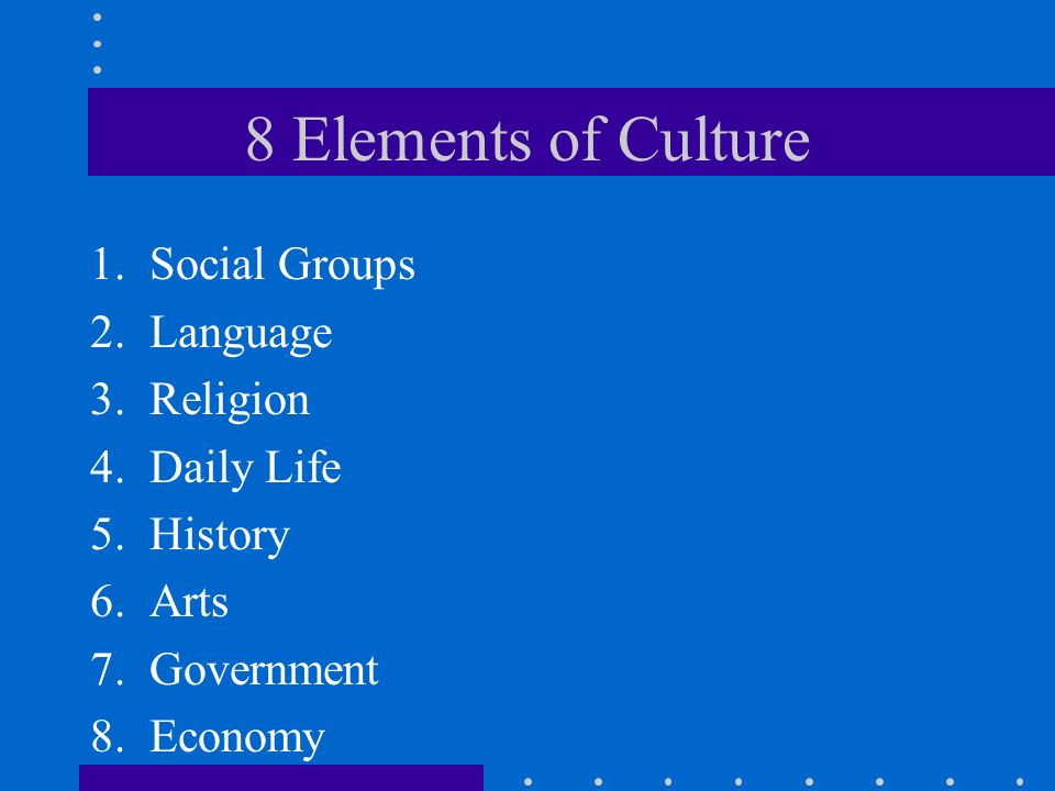 8 Elements of Culture 1.Social Groups 2.Language 3.Religion 4.Daily Life 5.History 6.Arts 7.Government 8.Economy
