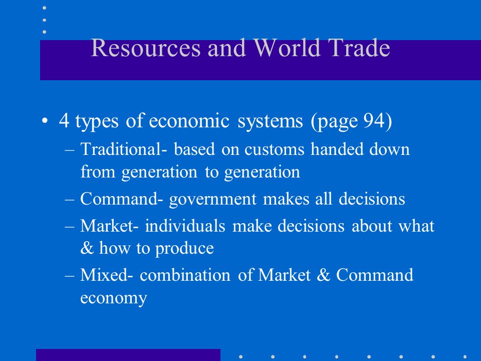 Resources and World Trade 4 types of economic systems (page 94) –Traditional- based on customs handed down from generation to generation –Command- government makes all decisions –Market- individuals make decisions about what & how to produce –Mixed- combination of Market & Command economy