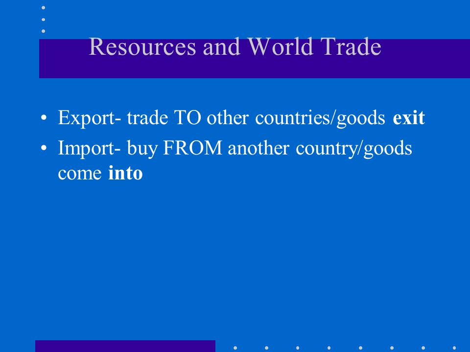 Resources and World Trade Export- trade TO other countries/goods exit Import- buy FROM another country/goods come into