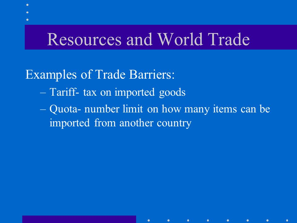 Resources and World Trade Examples of Trade Barriers: –Tariff- tax on imported goods –Quota- number limit on how many items can be imported from another country