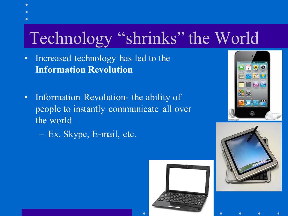 Technology shrinks the World Increased technology has led to the Information Revolution Information Revolution- the ability of people to instantly communicate all over the world –Ex.