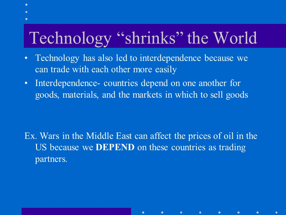 Technology shrinks the World Technology has also led to interdependence because we can trade with each other more easily Interdependence- countries depend on one another for goods, materials, and the markets in which to sell goods Ex.