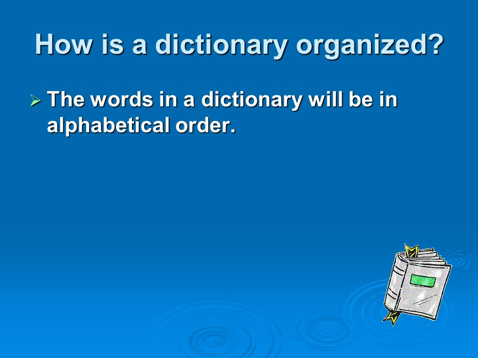 How is a dictionary organized  The words in a dictionary will be in alphabetical order.