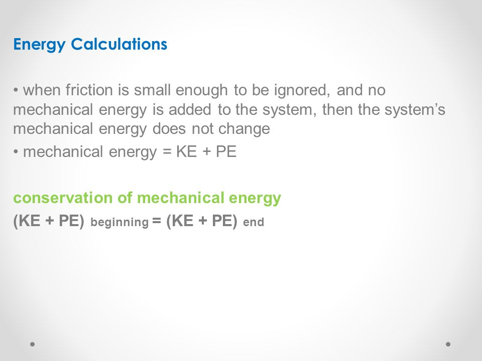 Energy Calculations when friction is small enough to be ignored, and no mechanical energy is added to the system, then the system's mechanical energy does not change mechanical energy = KE + PE conservation of mechanical energy (KE + PE) beginning = (KE + PE) end