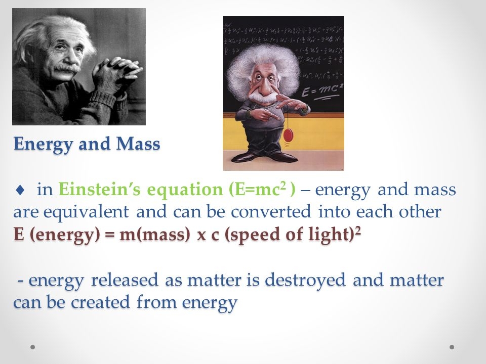Energy and Mass E (energy) = m(mass) x c (speed of light) 2 - energy released as matter is destroyed and matter can be created from energy Energy and Mass  in Einstein's equation (E=mc 2 ) – energy and mass are equivalent and can be converted into each other E (energy) = m(mass) x c (speed of light) 2 - energy released as matter is destroyed and matter can be created from energy