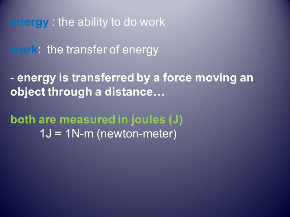 energy : the ability to do work work: the transfer of energy - energy is transferred by a force moving an object through a distance… both are measured in joules (J) 1J = 1N-m (newton-meter)