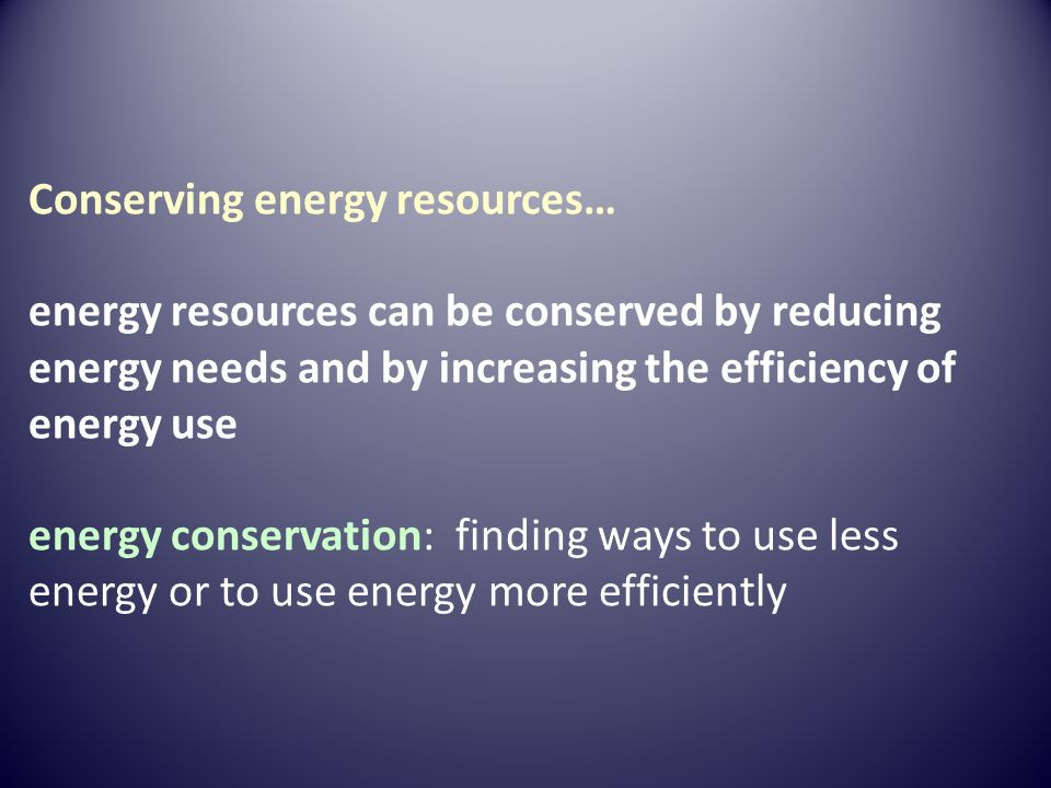 Conserving energy resources… energy resources can be conserved by reducing energy needs and by increasing the efficiency of energy use energy conservation: finding ways to use less energy or to use energy more efficiently