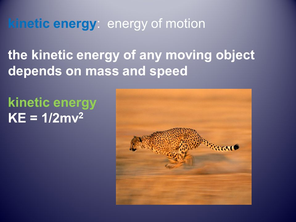 kinetic energy: energy of motion the kinetic energy of any moving object depends on mass and speed kinetic energy KE = 1/2mv 2
