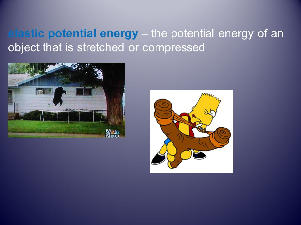 elastic potential energy – the potential energy of an object that is stretched or compressed