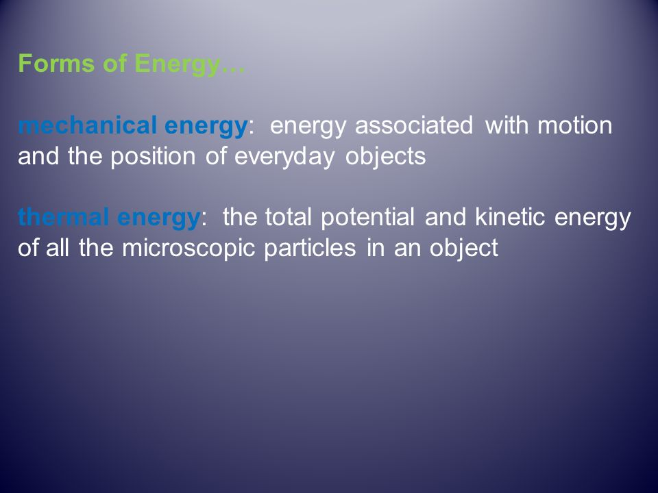 Forms of Energy… mechanical energy: energy associated with motion and the position of everyday objects thermal energy: the total potential and kinetic energy of all the microscopic particles in an object