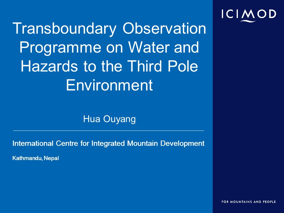 International Centre for Integrated Mountain Development Kathmandu, Nepal International Centre for Integrated Mountain Development Kathmandu, Nepal Transboundary Observation Programme on Water and Hazards to the Third Pole Environment Hua Ouyang