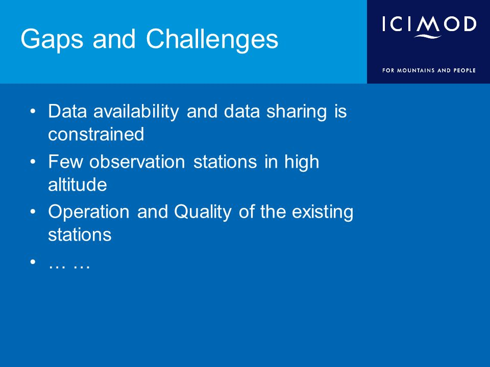 Gaps and Challenges Data availability and data sharing is constrained Few observation stations in high altitude Operation and Quality of the existing stations …