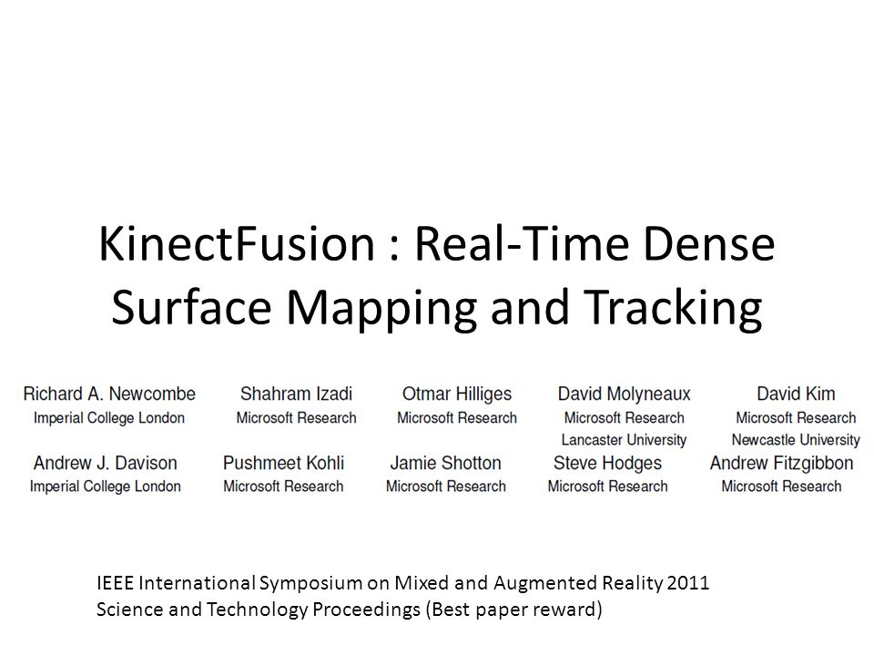 KinectFusion : Real-Time Dense Surface Mapping and Tracking IEEE International Symposium on Mixed and Augmented Reality 2011 Science and Technology Proceedings (Best paper reward)
