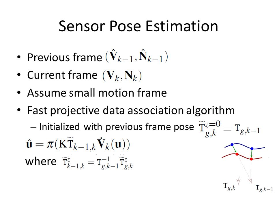 Sensor Pose Estimation Previous frame Current frame Assume small motion frame Fast projective data association algorithm – Initialized with previous frame pose where