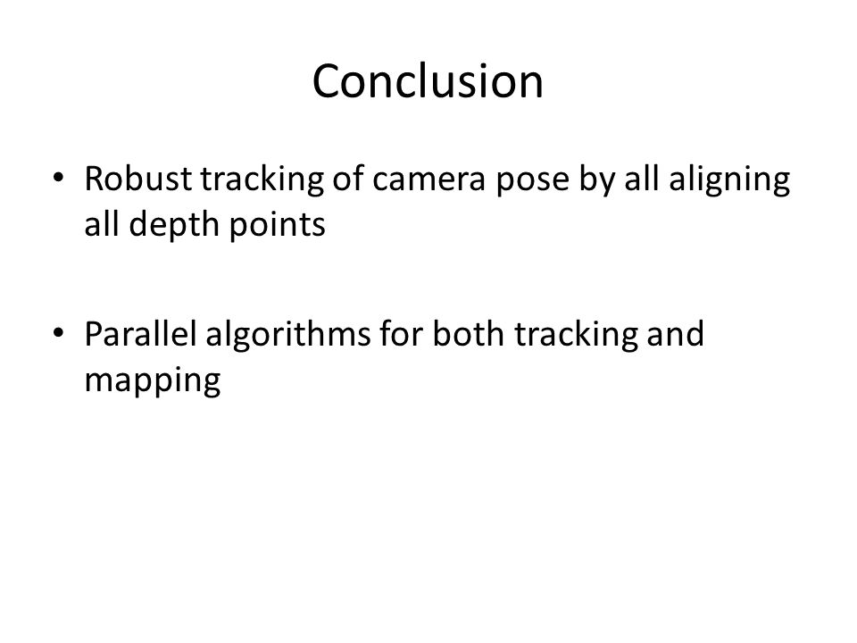 Conclusion Robust tracking of camera pose by all aligning all depth points Parallel algorithms for both tracking and mapping