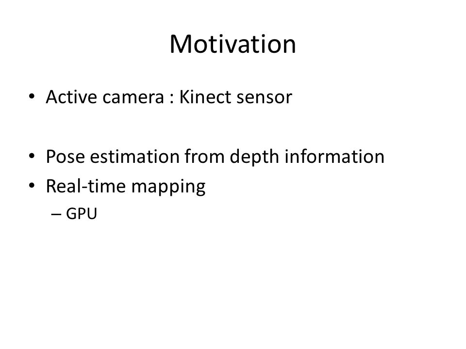 Motivation Active camera : Kinect sensor Pose estimation from depth information Real-time mapping – GPU