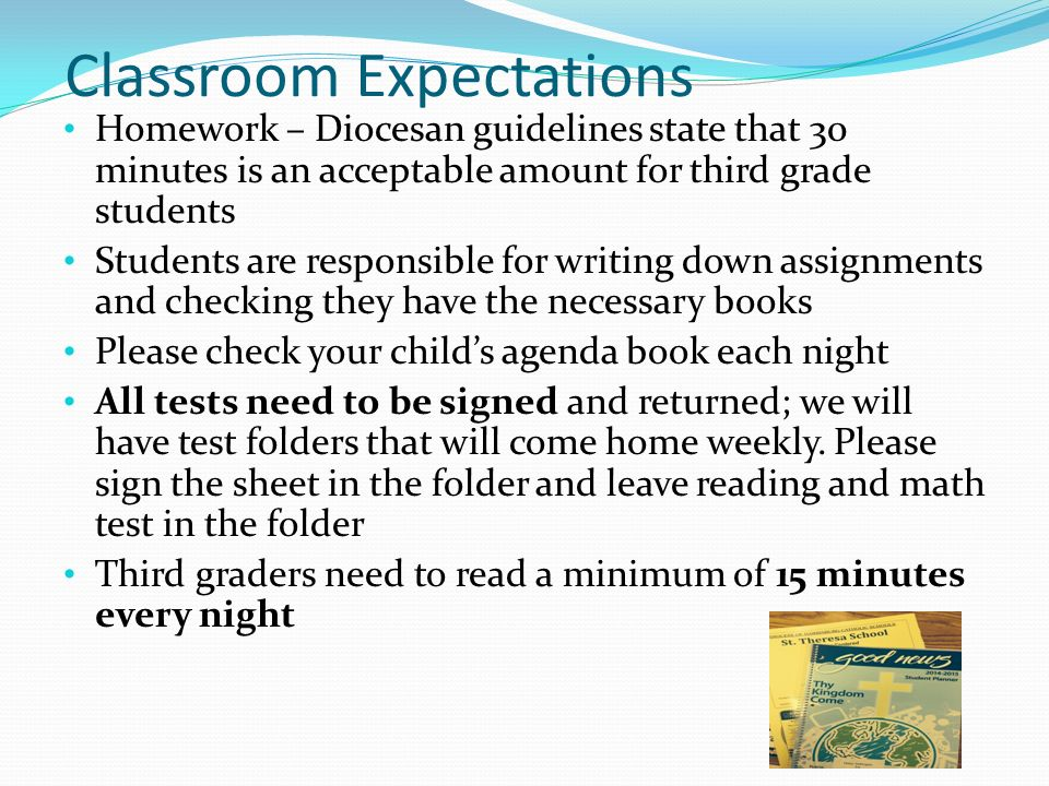 Classroom Expectations Homework – Diocesan guidelines state that 30 minutes is an acceptable amount for third grade students Students are responsible for writing down assignments and checking they have the necessary books Please check your child's agenda book each night All tests need to be signed and returned; we will have test folders that will come home weekly.