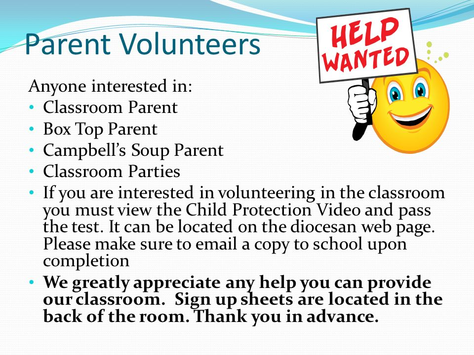 Parent Volunteers Anyone interested in: Classroom Parent Box Top Parent Campbell's Soup Parent Classroom Parties If you are interested in volunteering in the classroom you must view the Child Protection Video and pass the test.