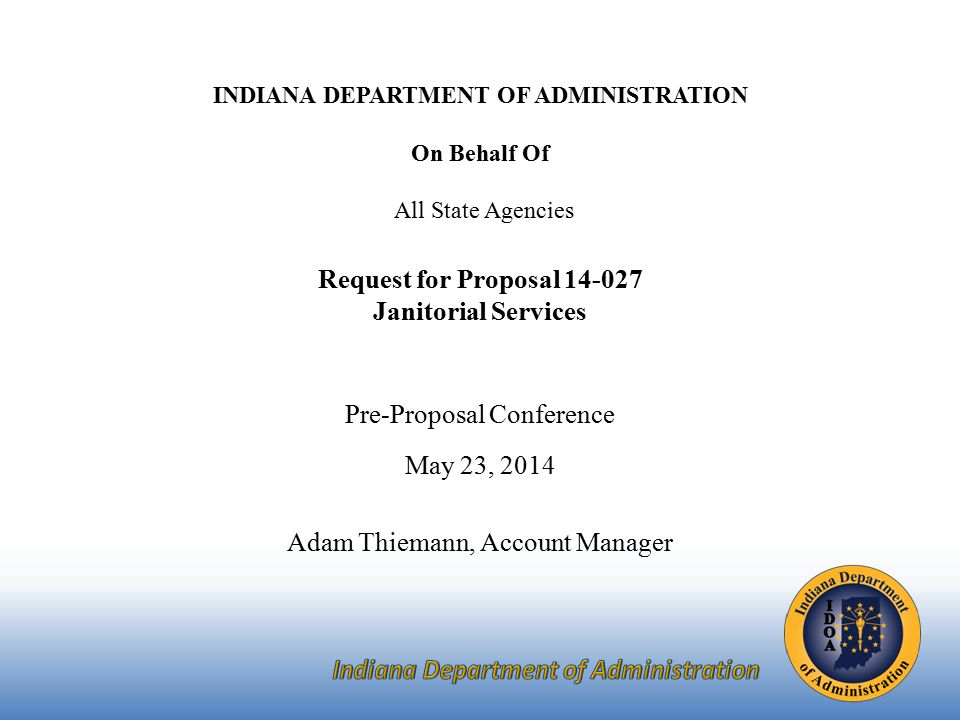 INDIANA DEPARTMENT OF ADMINISTRATION On Behalf Of All State Agencies Request for Proposal Janitorial Services Pre-Proposal Conference May 23, 2014 Adam Thiemann, Account Manager