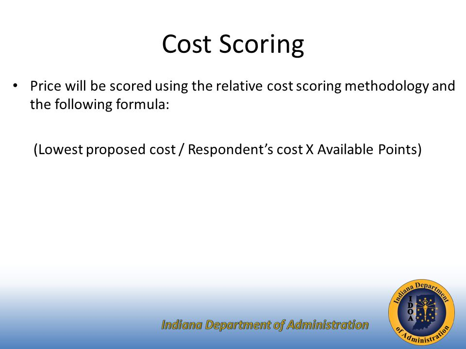 Price will be scored using the relative cost scoring methodology and the following formula: (Lowest proposed cost / Respondent's cost X Available Points) Cost Scoring
