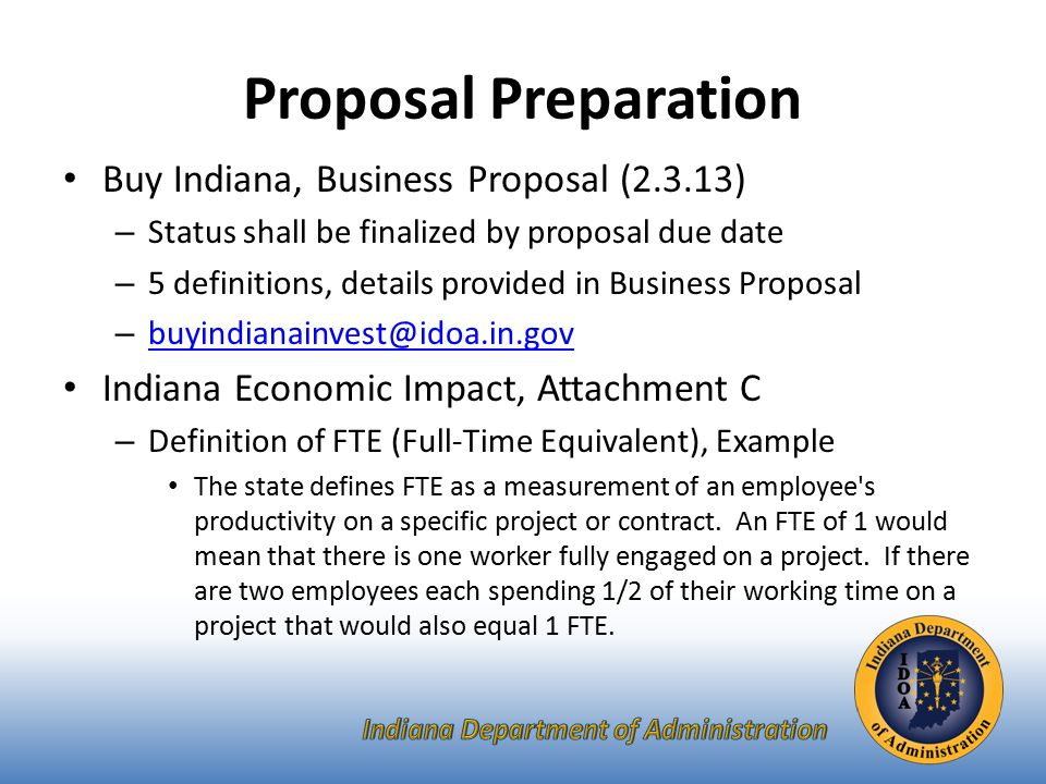Proposal Preparation Buy Indiana, Business Proposal (2.3.13) – Status shall be finalized by proposal due date – 5 definitions, details provided in Business Proposal –  Indiana Economic Impact, Attachment C – Definition of FTE (Full-Time Equivalent), Example The state defines FTE as a measurement of an employee s productivity on a specific project or contract.