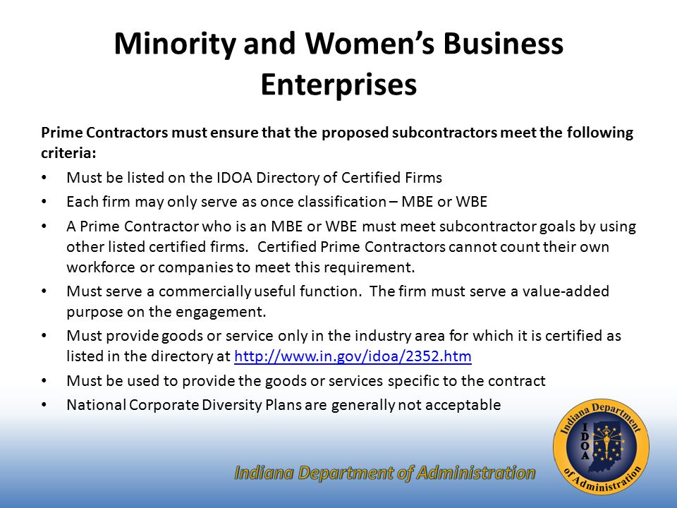 Minority and Women's Business Enterprises Prime Contractors must ensure that the proposed subcontractors meet the following criteria: Must be listed on the IDOA Directory of Certified Firms Each firm may only serve as once classification – MBE or WBE A Prime Contractor who is an MBE or WBE must meet subcontractor goals by using other listed certified firms.