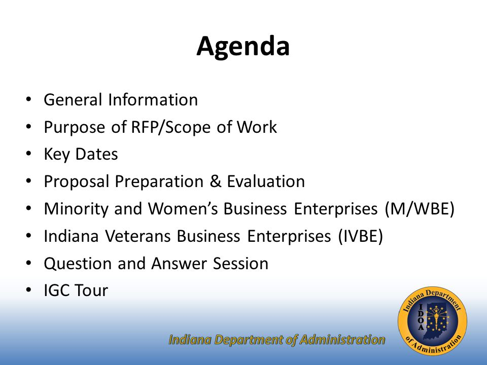 Agenda General Information Purpose of RFP/Scope of Work Key Dates Proposal Preparation & Evaluation Minority and Women's Business Enterprises (M/WBE) Indiana Veterans Business Enterprises (IVBE) Question and Answer Session IGC Tour