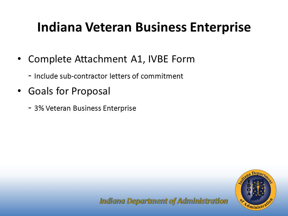 Indiana Veteran Business Enterprise Complete Attachment A1, IVBE Form - Include sub-contractor letters of commitment Goals for Proposal - 3% Veteran Business Enterprise