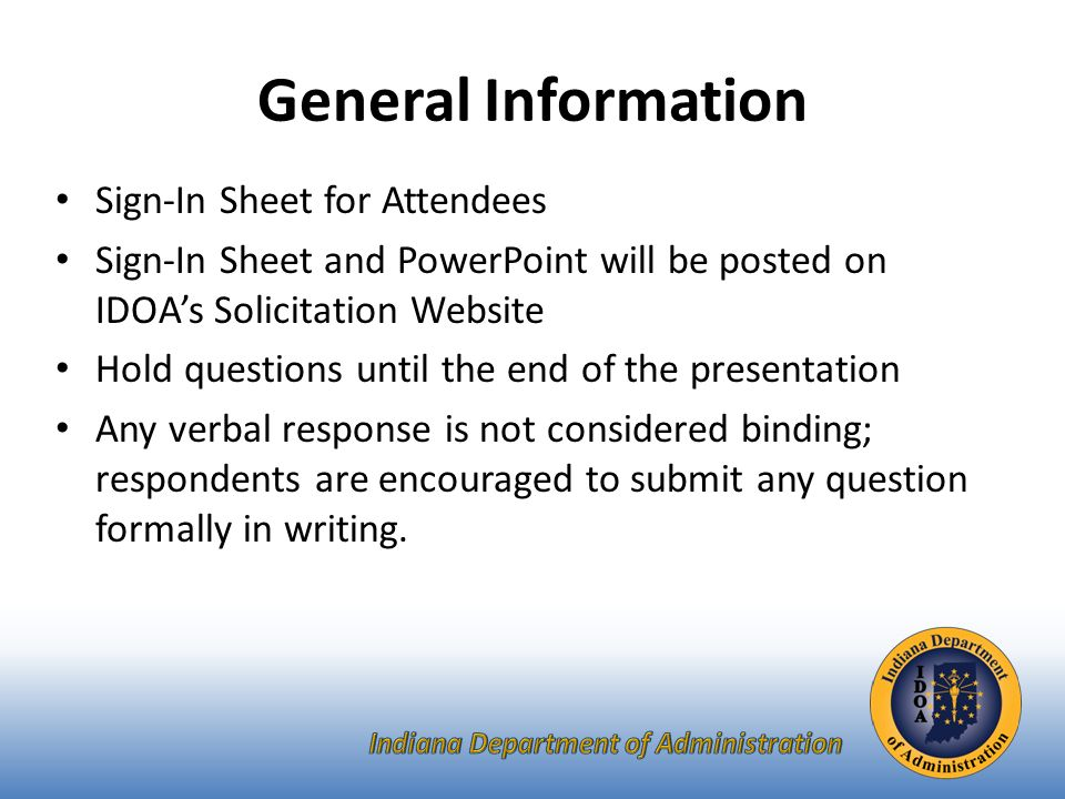 General Information Sign-In Sheet for Attendees Sign-In Sheet and PowerPoint will be posted on IDOA's Solicitation Website Hold questions until the end of the presentation Any verbal response is not considered binding; respondents are encouraged to submit any question formally in writing.