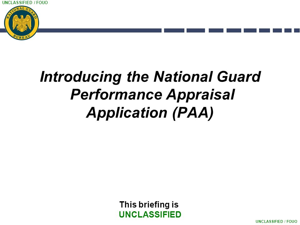 UNCLASSIFIED / FOUO Introducing the National Guard Performance Appraisal Application (PAA) This briefing is UNCLASSIFIED