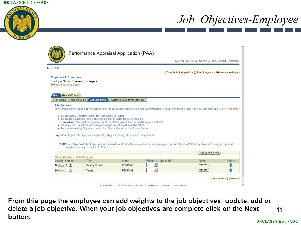 UNCLASSIFIED / FOUO 11 Job Objectives-Employee From this page the employee can add weights to the job objectives, update, add or delete a job objective.