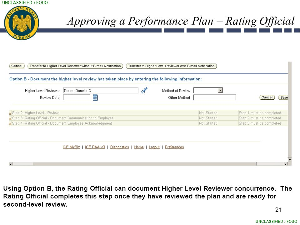 UNCLASSIFIED / FOUO Approving a Performance Plan – Rating Official 21 Using Option B, the Rating Official can document Higher Level Reviewer concurrence.