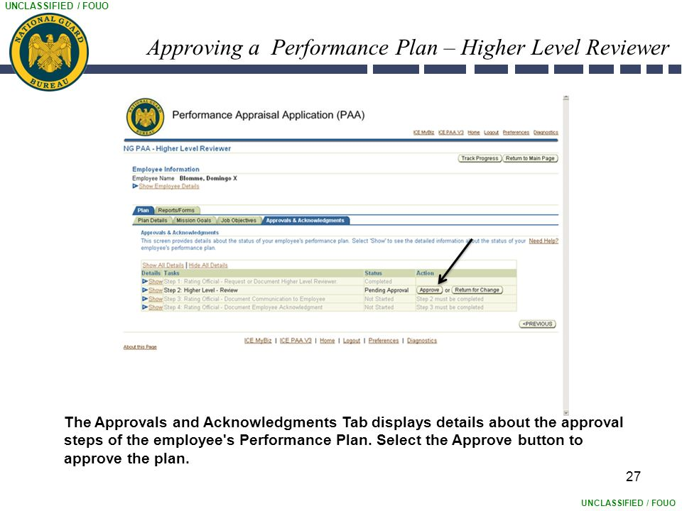 UNCLASSIFIED / FOUO Approving a Performance Plan – Higher Level Reviewer 27 The Approvals and Acknowledgments Tab displays details about the approval steps of the employee s Performance Plan.
