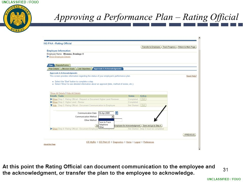 UNCLASSIFIED / FOUO 31 Approving a Performance Plan – Rating Official At this point the Rating Official can document communication to the employee and the acknowledgment, or transfer the plan to the employee to acknowledge.