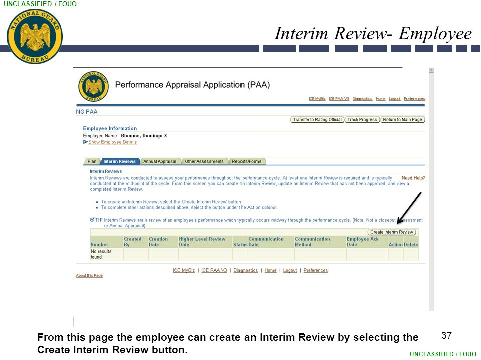 UNCLASSIFIED / FOUO Interim Review- Employee 37 From this page the employee can create an Interim Review by selecting the Create Interim Review button.