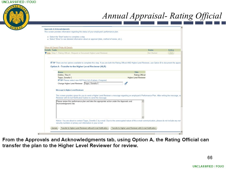 UNCLASSIFIED / FOUO 66 Annual Appraisal- Rating Official From the Approvals and Acknowledgments tab, using Option A, the Rating Official can transfer the plan to the Higher Level Reviewer for review.