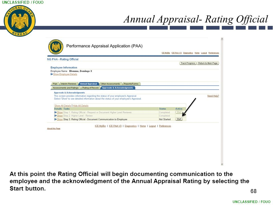 UNCLASSIFIED / FOUO Annual Appraisal- Rating Official 68 At this point the Rating Official will begin documenting communication to the employee and the acknowledgment of the Annual Appraisal Rating by selecting the Start button.