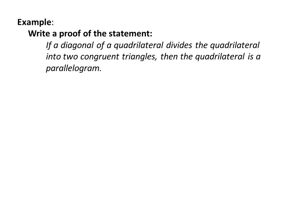 Example: Write a proof of the statement: If a diagonal of a quadrilateral divides the quadrilateral into two congruent triangles, then the quadrilateral is a parallelogram.